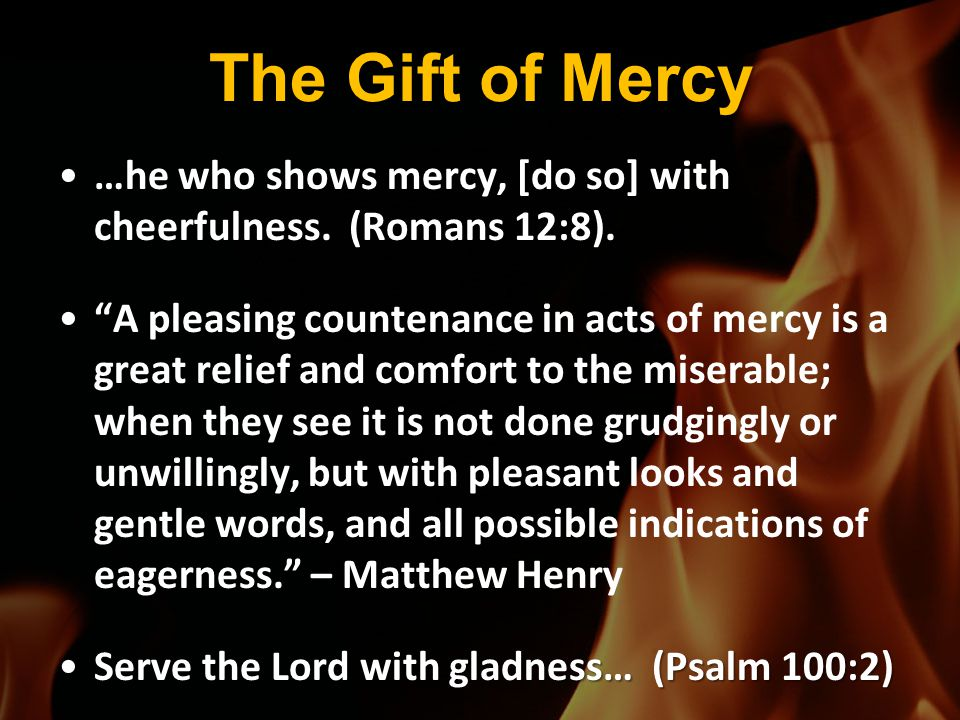 The Gift of Mercy …he who shows mercy, [do so] with cheerfulness. (Romans 12:8).